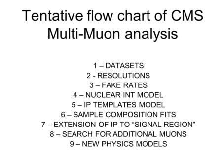 Tentative flow chart of CMS Multi-Muon analysis 1 – DATASETS 2 - RESOLUTIONS 3 – FAKE RATES 4 – NUCLEAR INT MODEL 5 – IP TEMPLATES MODEL 6 – SAMPLE COMPOSITION.
