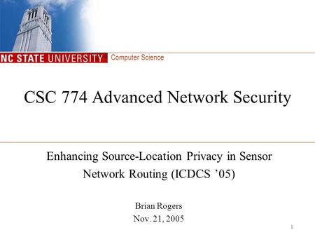 Computer Science 1 CSC 774 Advanced Network Security Enhancing Source-Location Privacy in Sensor Network Routing (ICDCS '05) Brian Rogers Nov. 21, 2005.