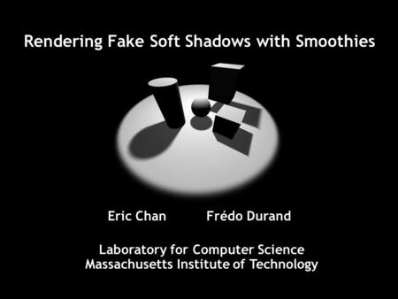 Rendering Fake Soft Shadows with Smoothies Laboratory for Computer Science Massachusetts Institute of Technology Eric Chan Frédo Durand.