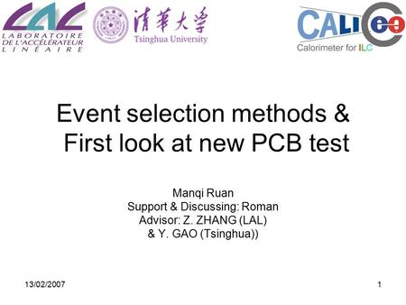 13/02/20071 Event selection methods & First look at new PCB test Manqi Ruan Support & Discussing: Roman Advisor: Z. ZHANG (LAL) & Y. GAO (Tsinghua))