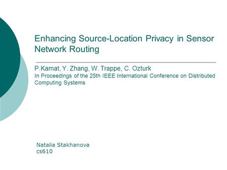 Enhancing Source-Location Privacy in Sensor Network Routing P.Kamat, Y. Zhang, W. Trappe, C. Ozturk In Proceedings of the 25th IEEE International Conference.