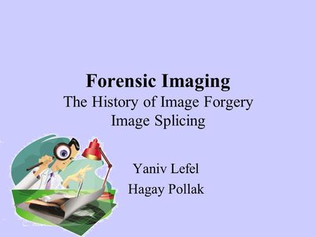 Forensic Imaging The History of Image Forgery Image Splicing Yaniv Lefel Hagay Pollak.