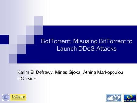 BotTorrent: Misusing BitTorrent to Launch DDoS Attacks Karim El Defrawy, Minas Gjoka, Athina Markopoulou UC Irvine.