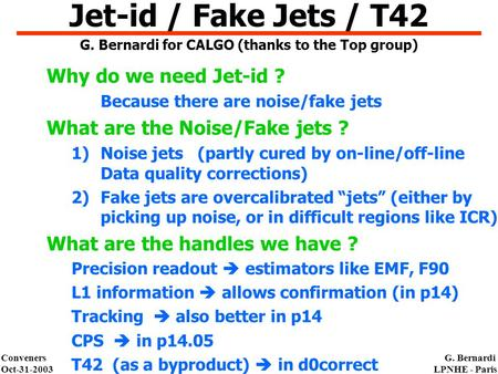 Conveners Oct-31-2003 G. Bernardi LPNHE - Paris Why do we need Jet-id ? Because there are noise/fake jets What are the Noise/Fake jets ? 1)Noise jets (partly.