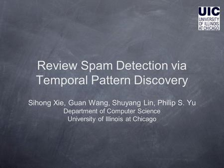 Review Spam Detection via Temporal Pattern Discovery Sihong Xie, Guan Wang, Shuyang Lin, Philip S. Yu Department of Computer Science University of Illinois.