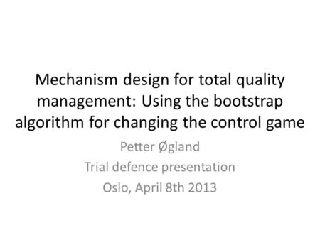 Mechanism design for total quality management: Using the bootstrap algorithm for changing the control game Petter Øgland Trial defence presentation Oslo,