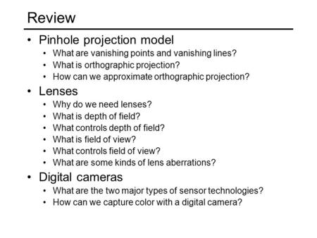 Review Pinhole projection model What are vanishing points and vanishing lines? What is orthographic projection? How can we approximate orthographic projection?