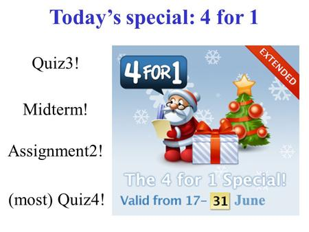 Quiz3! Midterm! Assignment2! (most) Quiz4! Today's special: 4 for 1.