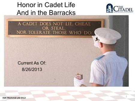 FOR TRAINING USE ONLY Current As Of: 8/26/2013 1 Honor in Cadet Life And in the Barracks.