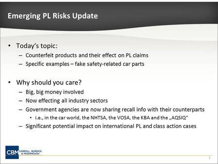 1 Emerging PL Risks Update Today's topic: – Counterfeit products and their effect on PL claims – Specific examples – fake safety-related car parts Why.