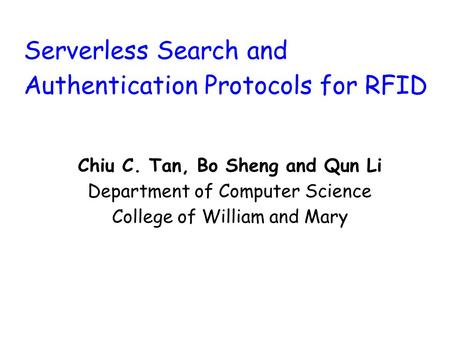 Serverless Search and Authentication Protocols for RFID Chiu C. Tan, Bo Sheng and Qun Li Department of Computer Science College of William and Mary.