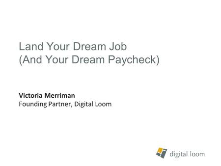 Land Your Dream Job (And Your Dream Paycheck) Victoria Merriman Founding Partner, Digital Loom.