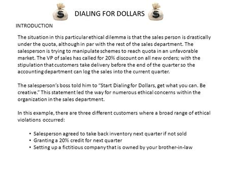 DIALING FOR DOLLARS INTRODUCTION The situation in this particular ethical dilemma is that the sales person is drastically under the quota, although in.