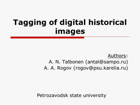 Tagging of digital historical images Authors: A. N. Talbonen A. A. Rogov Petrozavodsk state university.