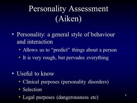 "1 Personality Assessment (Aiken) Personality: a general style of behaviour and interaction Allows us to ""predict"" things about a person It is very rough,"