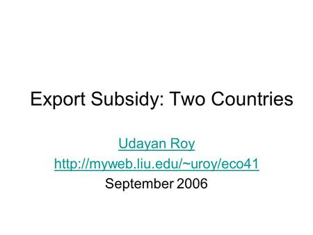 Export Subsidy: Two Countries Udayan Roy  September 2006.
