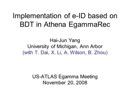 Implementation of e-ID based on BDT in Athena EgammaRec Hai-Jun Yang University of Michigan, Ann Arbor (with T. Dai, X. Li, A. Wilson, B. Zhou) US-ATLAS.