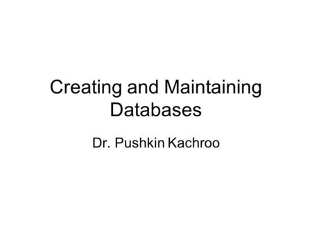 Creating and Maintaining Databases Dr. Pushkin Kachroo.