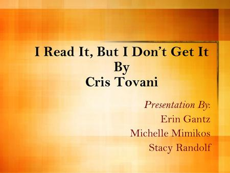 I Read It, But I Don't Get It By Cris Tovani Presentation By : Erin Gantz Michelle Mimikos Stacy Randolf.