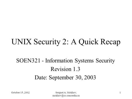October 15, 2002Serguei A. Mokhov, 1 UNIX Security 2: A Quick Recap SOEN321 - Information Systems Security Revision 1.3 Date: September.