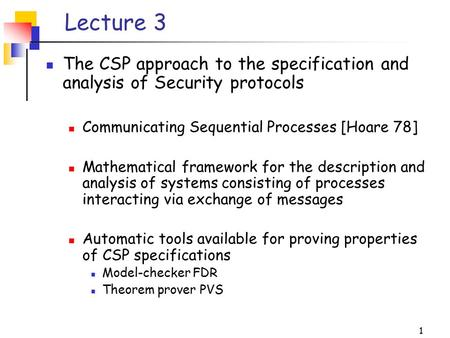 1 Lecture 3 The CSP approach to the specification and analysis of Security protocols Communicating Sequential Processes [Hoare 78] Mathematical framework.