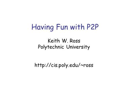 Having Fun with P2P Keith W. Ross Polytechnic University