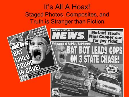 It's All A Hoax! Staged Photos, Composites, and Truth is Stranger than Fiction.