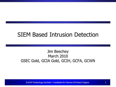 1 SANS Technology Institute - Candidate for Master of Science Degree 1 SIEM Based Intrusion Detection Jim Beechey March 2010 GSEC Gold, GCIA Gold, GCIH,