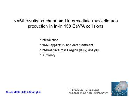 NA60 results on charm and intermediate mass dimuon production in In-In 158 GeV/A collisions R. Shahoyan, IST (Lisbon) on behalf of the NA60 collaboration.