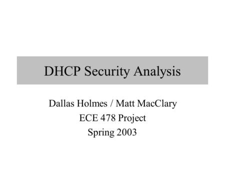 DHCP Security Analysis Dallas Holmes / Matt MacClary ECE 478 Project Spring 2003.