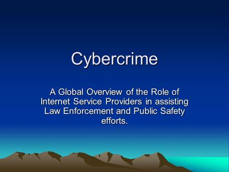 <strong>Cybercrime</strong> A Global Overview of the Role of Internet Service Providers in assisting Law Enforcement and Public Safety efforts.