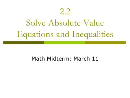 2.2 Solve Absolute Value Equations and Inequalities Math Midterm: March 11.