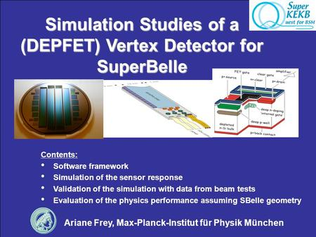 Simulation Studies of a (DEPFET) Vertex Detector for SuperBelle Ariane Frey, Max-Planck-Institut für Physik München Contents: Software framework Simulation.