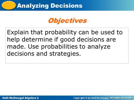 Objectives Explain that probability can be used to help determine if good decisions are made. Use probabilities to analyze decisions and strategies.