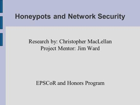 Honeypots and Network Security Research by: Christopher MacLellan Project Mentor: Jim Ward EPSCoR and Honors Program.