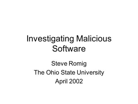 Investigating Malicious Software Steve Romig The Ohio State University April 2002.