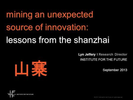 © 2013 Institute for the Future. All rights reserved. mining an unexpected source of innovation: lessons from the shanzhai Lyn Jeffery I Research Director.