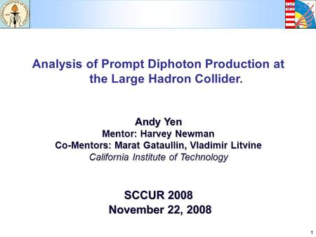 1 Analysis of Prompt Diphoton Production at the Large Hadron Collider. Andy Yen Mentor: Harvey Newman Co-Mentors: Marat Gataullin, Vladimir Litvine California.