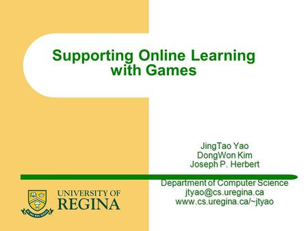 JingTao Yao DongWon Kim Joseph P. Herbert Department of Computer Science  Supporting Online Learning with Games.