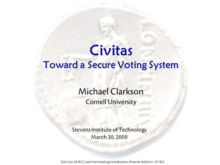 Civitas Toward a Secure Voting System Michael Clarkson Cornell University Coin (ca. 63 B.C.) commemorating introduction of secret ballot in 137 B.C. Stevens.