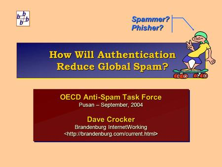 How Will Authentication Reduce Global Spam? OECD Anti-Spam Task Force Pusan – September, 2004 Dave Crocker Brandenburg InternetWorking OECD Anti-Spam Task.