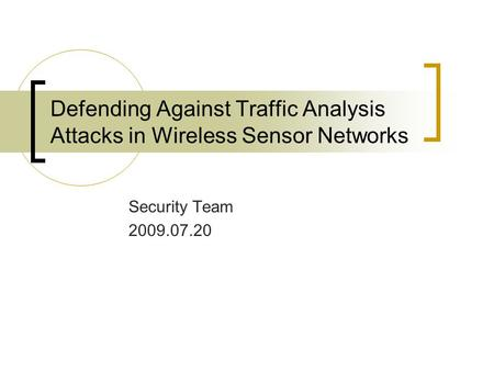 Defending Against Traffic Analysis Attacks in Wireless Sensor Networks Security Team 2009.07.20.