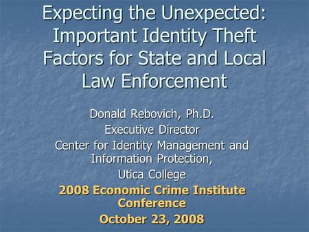 Expecting the Unexpected: Important Identity Theft Factors for State and Local Law Enforcement Donald Rebovich, Ph.D. Executive Director Center for Identity.