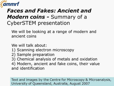 Faces and Fakes: Ancient and Modern coins - Summary of a CyberSTEM presentation We will be looking at a range of modern and ancient coins We will talk.