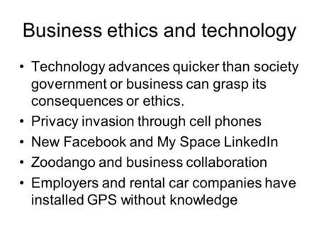 Business ethics and technology Technology advances quicker than society government or business can grasp its consequences or ethics. Privacy invasion through.