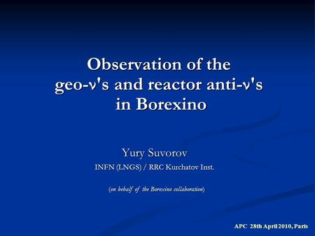 Observation of the geo-ν's and reactor anti-ν's in Borexino Yury Suvorov INFN (LNGS) / RRC Kurchatov Inst. APC 28th April 2010, Paris (on behalf of the.