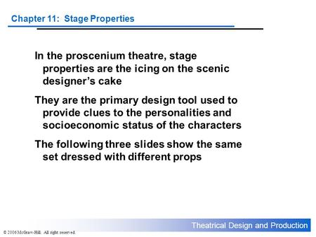 Theatrical Design and Production Chapter 11: Stage Properties © 2006 McGraw-Hill. All right reserved. In the proscenium theatre, stage properties are the.