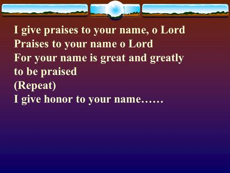 I give praises to your name, o Lord Praises to your name o Lord For your name is great and greatly to be praised (Repeat) I give honor to your name……