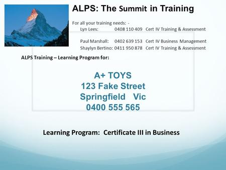 A+ TOYS 123 Fake Street Springfield Vic 0400 555 565 ALPS: The Summit in Training For all your training needs: - Lyn Lees: 0408 110 409 Cert IV Training.