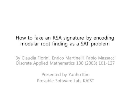 How to fake an RSA signature by encoding modular root finding as a SAT problem By Claudia Fiorini, Enrico Martinelli, Fabio Massacci Discrete Applied Mathematics.